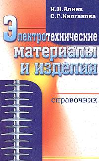 И. И. Алиев, С. Г. Калганова Электротехнические материалы и изделия. Справочник