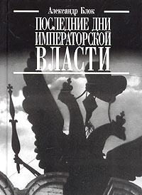 Александр Блок Последние дни императорской власти ISBN: 5-8159-0476-7