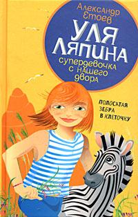 Александр Етоев Уля Ляпина, супердевочка с нашего двора. Полосатая зебра в клеточку евгений валерьевич лалетин мальчишки нашего двора