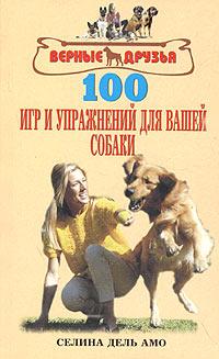 Селина Дель Амо. 100 игр и упражнений для вашей собаки