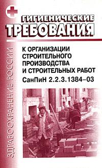 Гигиенические требования к организации строительного производства и строительных работ. СанПиН 2.2.3.1384-03