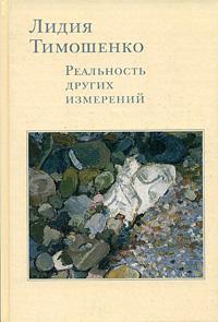Лидия Тимошенко. Реальность других измерений. Дневники. Письма. Воспоминания