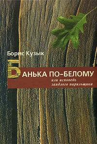 Борис Кузык Банька по-белому, или Исповедь заядлого парильщика борис валерьевич лейбов в высокой траве