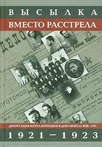 Высылка вместо расстрела. Депортация интеллигенции в документах ВЧК - ГПУ. 1921-1923
