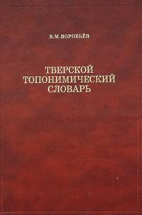 В. М. Воробьев Тверской топонимический словарь. Названия населенных мест