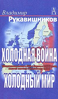 Владимир Рукавишников Холодная война, холодный мир. Общественное мнение в США и Европе о СССР / России, внешней политике и безопасности Запада