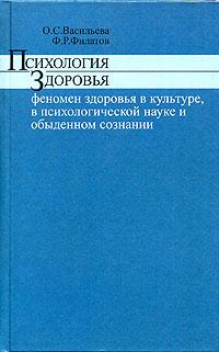 О. С. Васильева, Ф. Р. Филатов Психология здоровья. Феномен здоровья в культуре, психологической науке и обыденном сознании