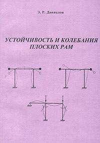 Э. Р. Даниелов Устойчивость и колебания плоских рам. Программно-методическое обеспечение по курсу Устойчивость и динамика сооружений