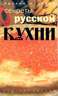 Секреты русской кухни. Разнообразные меню для будней и праздников готовим быстро и вкусно меню для будней и праздников