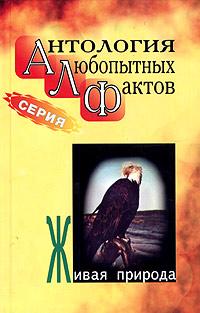 Антология любопытных фактов. Живая природа. Бернацкий А. С.