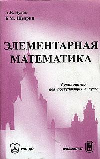 А. Б. Будак, Б. М. Щедрин Элементарная математика. Руководство для поступающих в вузы сканави м и сборник задач по математике для поступающих в вузы