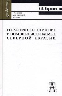 Геологическое строение и полезные ископаемые Северной Евразии. Учебник для вузов. И. А. Карлович