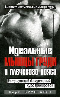 Курт Брунгардт Идеальные мышцы груди и плечевого пояса