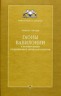 Гаоны Вавилонии и формирование средневековой еврейской культуры. Роберт Броди