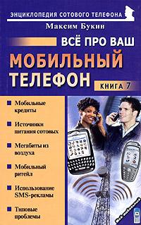 Максим Букин. Все про ваш мобильный телефон. Книга 7