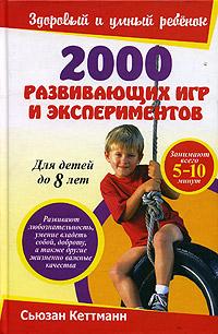 2000 развивающих игр и экспериментов. Для детей до 8 лет. Сьюзан Кеттманн