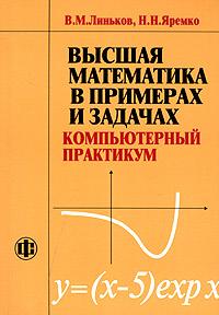 Высшая математика в примерах и задачах. Компьютерный практикум. В. М. Линьков, Н. Н. Яремко