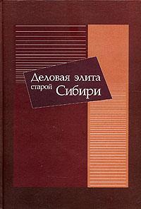 Деловая элита старой Сибири. Исторические очерки