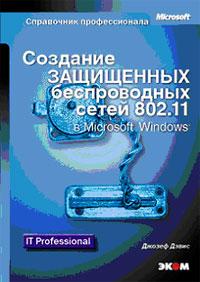 Джозеф Дэвис Создание защищенных беспроводных сетей 802.11 в Microsoft Windows создание web решений высокой доступности на основе ms windows 2000 server