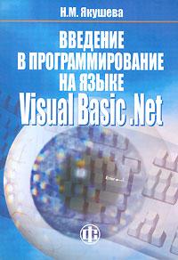 Н. М. Якушева Введение в программирование на языке Visual Basic. Net visual basic net程序设计基础教程