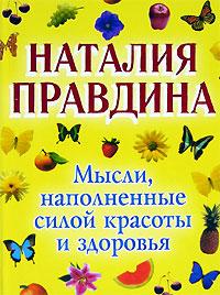 Наталия Правдина Мысли, наполненные силой красоты и здоровья правдина наталия борисовна как стать богатым