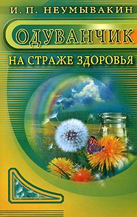 И. П. Неумывакин Одуванчик. На страже здоровья ISBN: 978-5-88503-486-9
