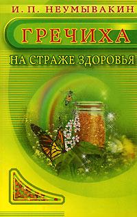 И. П. Неумывакин Гречиха. На страже здоровья ISBN: 978-5-88503-474-6