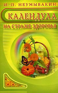 И. П. Неумывакин Календула. На страже здоровья ISBN: 978-5-88503-483-8, 5-88503-483-4