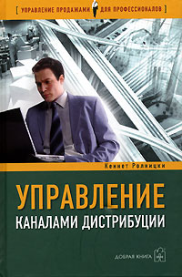 Управление каналами дистрибуции. Настольная книга директора по продажам и маркетингу. Кеннет Ролницки