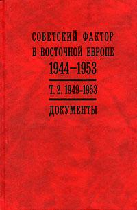 Советский фактор в Восточной Европе. 1944-1953 гг. В 2 томах. Том 2. 1949-1953 гг.