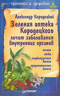 Александр Кородецкий Зеленая аптека Кородецкого лечит заболевания внутренних органов еда которая лечит печень