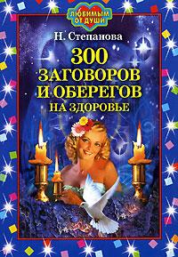 300 заговоров и оберегов на здоровье. Н. Степанова