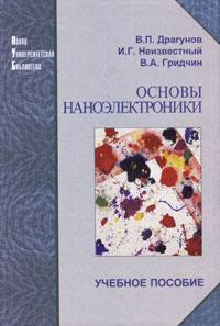 В. П. Драгунов, И. Г. Неизвестный, В. А. Гридчин Основы наноэлектроники