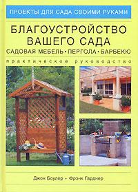 Джон Боулер, Фрэнк Гарднер Благоустройство вашего сада. Садовая мебель, пергола, барбекю. Практическое руководство