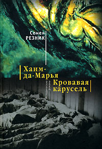 Семен Резник Хаим-да-Марья. Кровавая карусель семен резник растление ненавистью кровавый навет в россии