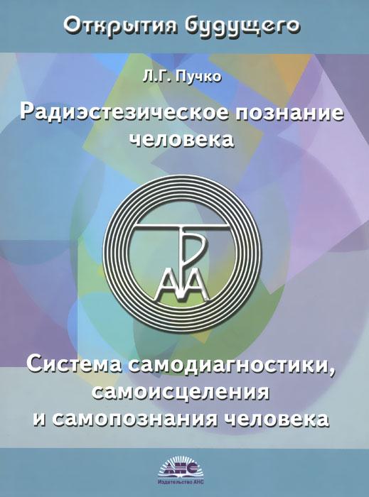 Л. Г. Пучко Радиэстезическое познание человека. Система самодиагностики, самоисцеления и самопознания человека издательство аст биолокация для всех система самодиагностики и самоисцеления человека