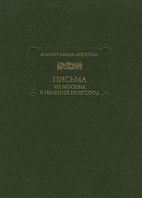 И. М. Муравьев-Апостол Письма из Москвы в Нижний Новгород