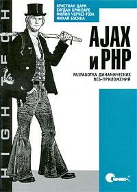 AJAX и PHP. Разработка динамических веб-приложений. Кристиан Дари, Богдан Бринзаре, Филип Черчез-Тоза, Михай Бусика