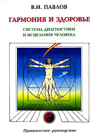 В. И. Павлов Гармония и здоровье. Система диагностики и исцеления Человека