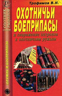Охотничьи боеприпасы и снаряжение патронов к охотничьим ружьям. В. Н. Трофимов