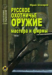 Русское охотничье оружие. Мастера и фирмы. Юрий Шокарев