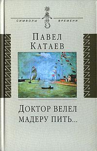 Павел Катаев Доктор велел мадеру пить... книга об отце и его времени