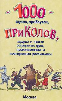 1000 шуток, прибауток, приколов, мудрых и просто остроумных фраз, произнесенных и повторяемых россиянами ISBN: 5-901176-02-2