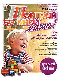 И. А. Ермакова Поиграй со мной, мама! Игры, развлечения, забавы для самых маленьких шилова е беби йога и массаж для самых маленьких
