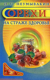 И. П. Неумывакин Орехи. На страже здоровья ISBN: 978-5-88503-518-7, 5-88503-518-0