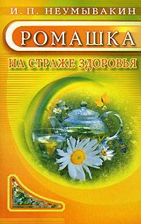 И. П. Неумывакин Ромашка. На страже здоровья ISBN: 978-5-88503-593-4, 5-8174-0593-5