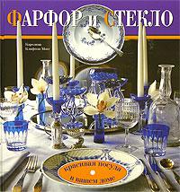 Каролина Клифтон-Могг Фарфор и стекло. Красивая посуда в вашем доме