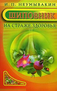 И. П. Неумывакин Шиповник. На страже здоровья ISBN: 5-88503-491-5,5-88503-491-3