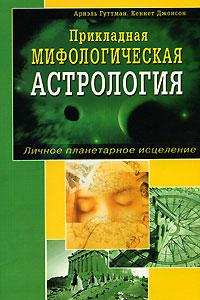 Прикладная мифологическая астрология. Личное планетарное исцеление. Ариэль Гуттман, Кеннет Джонсон