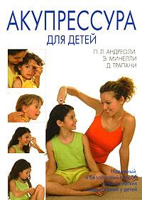 Акупрессура для детей. П. Л. Андреоли, Э. Минелли, Д. Трапани